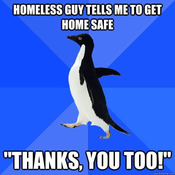 homeless guy tells me to get home safe thanks you too - Socially Awkward Penguin