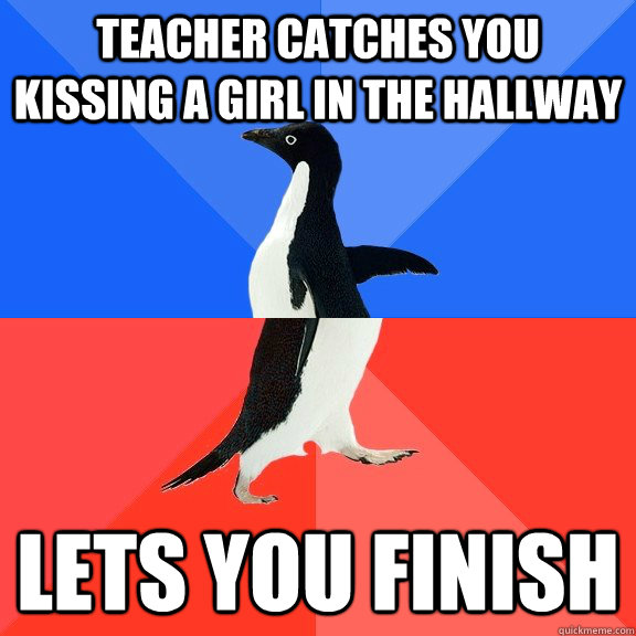 teacher catches you kissing a girl in the hallway lets you f - Socially Awkward Awesome Penguin