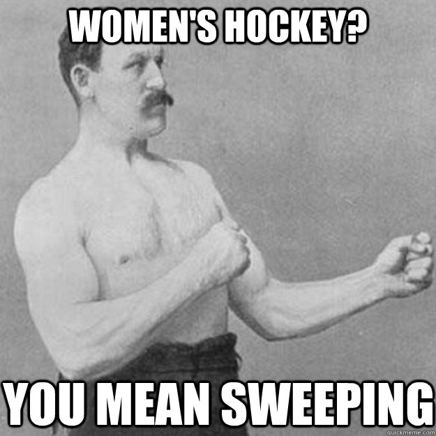 womens hockey you mean sweeping - overly manly man
