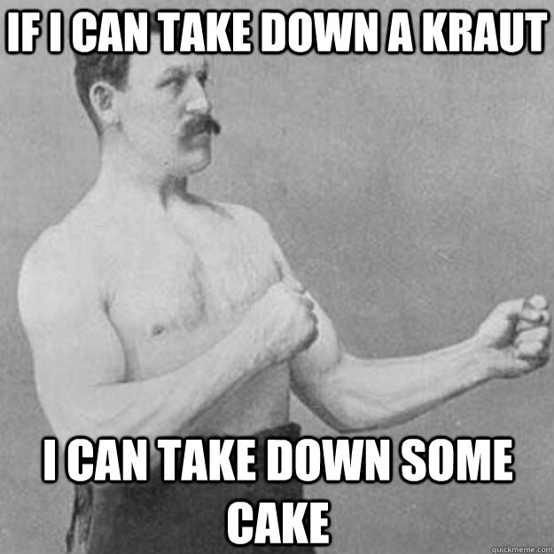 if i can take down a kraut i can take down some cake - overly manly man