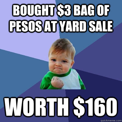 bought 3 bag of pesos at yard sale worth 160 - Success Kid