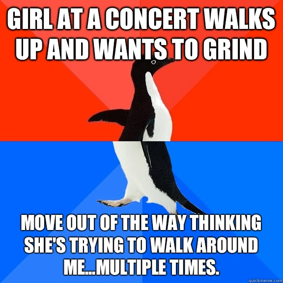 Girl at a concert walks up and wants to grind Move out of th - Socially Awesome Awkward Penguin