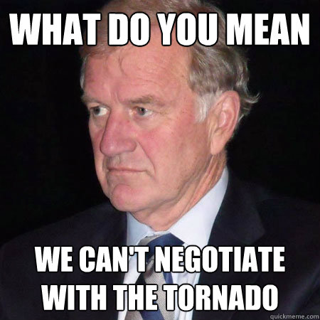 what do you mean we cant negotiate with the tornado -