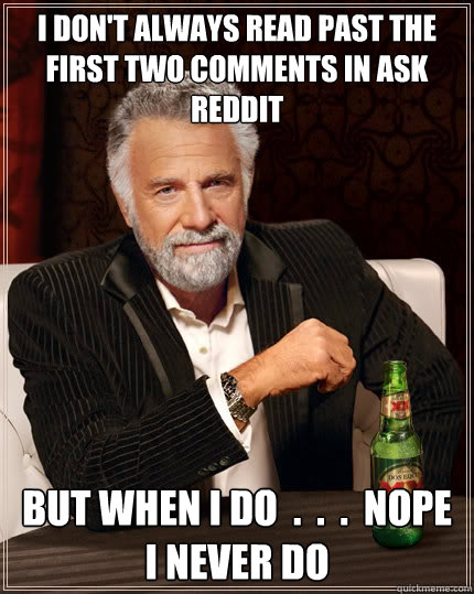 i dont always read past the first two comments in ask reddi - TheMostInterestingManInTheWorld