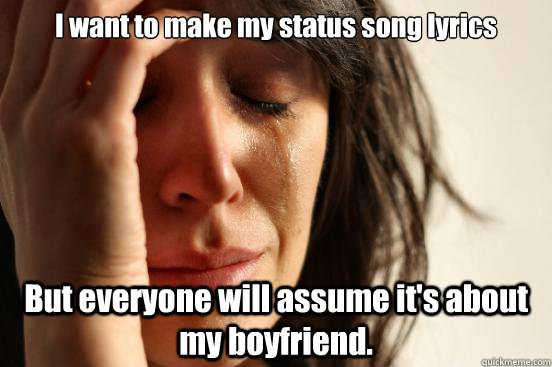 i want to make my status song lyrics but everyone will assum - First World Problems