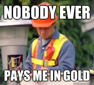 nobody ever pays me in gold -