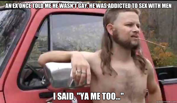 an ex once told me he wasnt gay he was addicted to sex wit - Almost Politically Correct Redneck