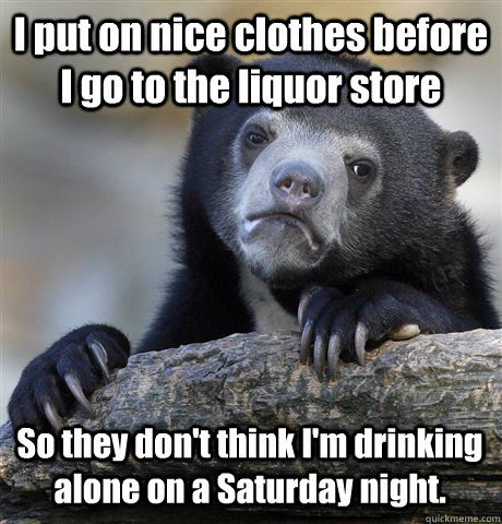 i put on nice clothes before i go to the liquor store so the - Confession Bear