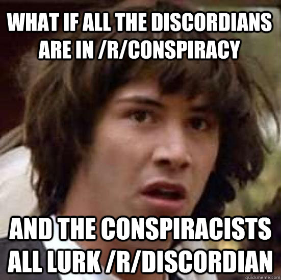 what if all the discordians are in rconspiracy and the con - conspiracy keanu