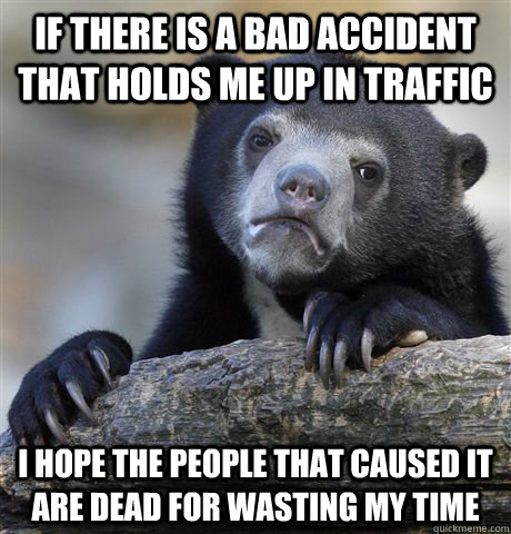 if there is a bad accident that holds me up in traffic i hop - Confession Bear