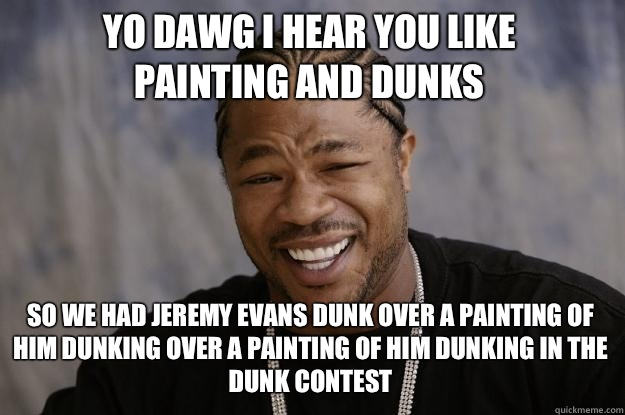 YO DAWG I HEAR YOU LIKE Painting and dunks SO WE HAD Jeremy  - Xzibit meme