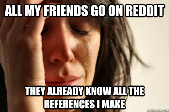 all my friends go on reddit they already know all the refere - First World Problems