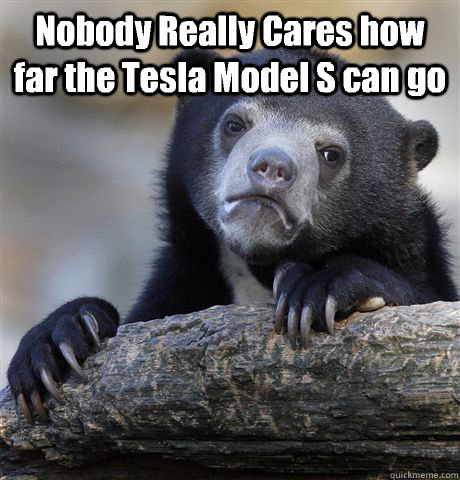nobody really cares how far the tesla model s can go  - Confession Bear
