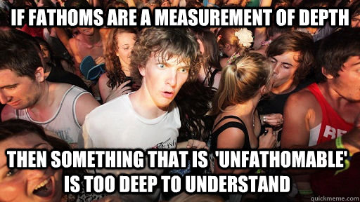 if fathoms are a measurement of depth then something that is - Sudden Clarity Clarence