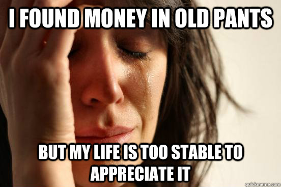 i found money in old pants but my life is too stable to appr - First World Problems