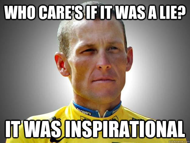 who cares if it was a lie it was inspirational -