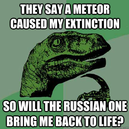 they say a meteor caused my extinction so will the russian o - Philosoraptor