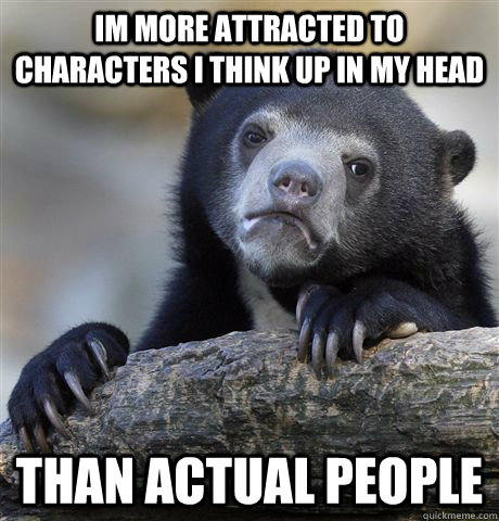 im more attracted to characters i think up in my head than a - confessionbear