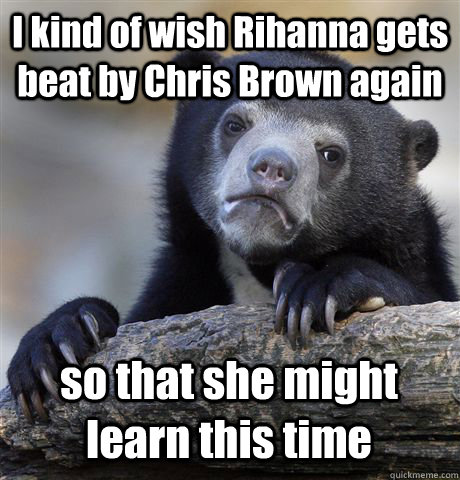 i kind of wish rihanna gets beat by chris brown again so tha - Confession Bear