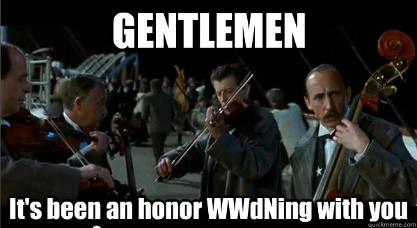 gentlemen its been an honor wwdning with you - Gentlemen its been an honor