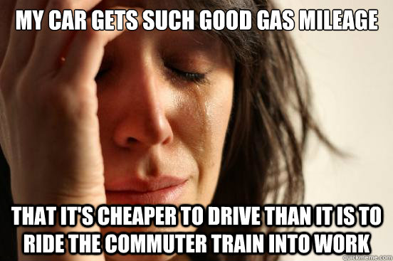 my car gets such good gas mileage that its cheaper to drive - First World Problems
