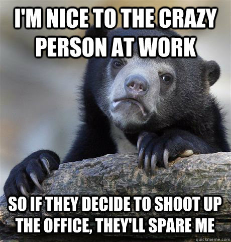 im nice to the crazy person at work so if they decide to sh - Confession Bear
