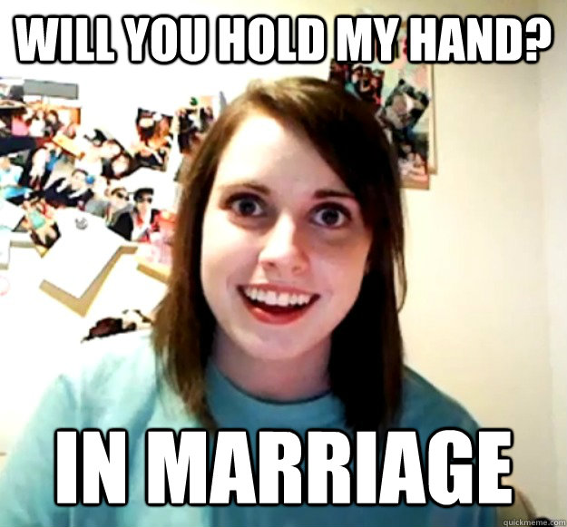 will you hold my hand in marriage - Overly Attached Girlfriend