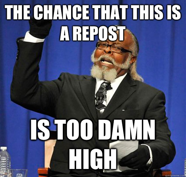 The chance that this is a repost Is too damn high - Jimmy McMillan
