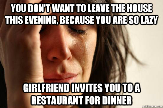 you dont want to leave the house this evening because you  - First World Problems