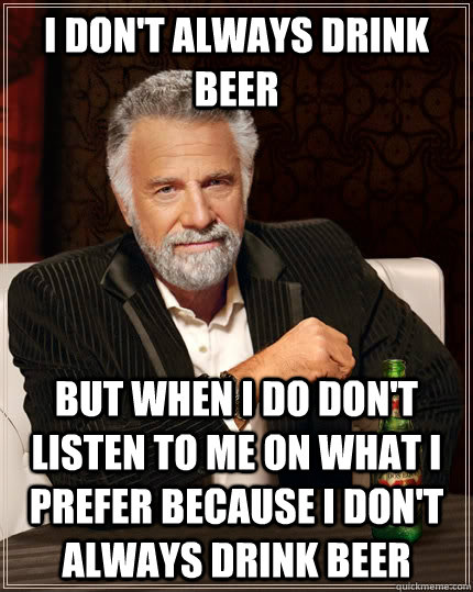 i dont always drink beer but when i do dont listen to me o - The Most Interesting Man In The World