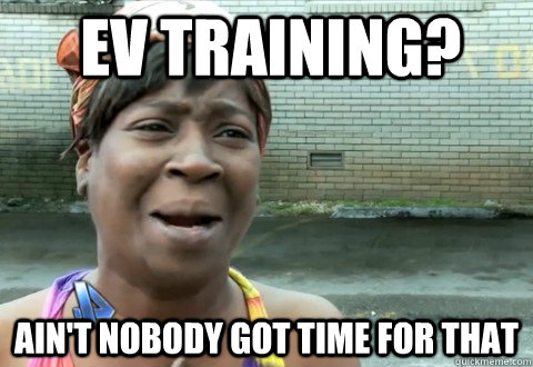 ev training aint nobody got time for that - aintnobody
