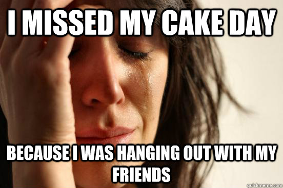i missed my cake day because i was hanging out with my frien - First World Problems