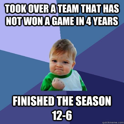 took over a team that has not won a game in 4 years finished - Success Kid