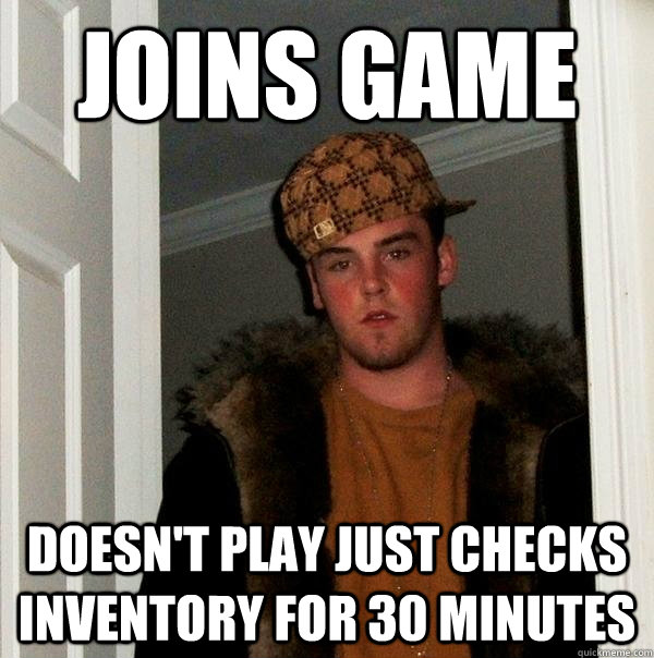 joins game doesnt play just checks inventory for 30 minutes - Scumbag Steve