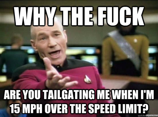 why the fuck are you tailgating me when im 15 mph over the  - why the fuck picard
