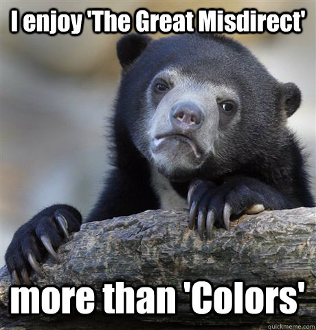 i enjoy the great misdirect more than colors - Confession Bear