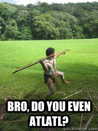 bro do you even atlatl -