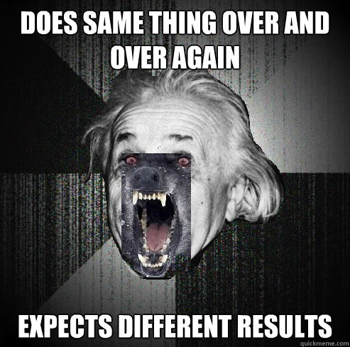 does same thing over and over again expects different result -