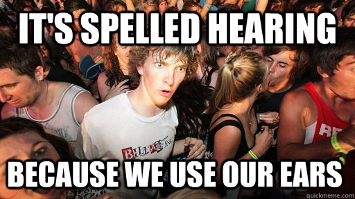its spelled hearing because we use our ears - Sudden Clarity Clarence