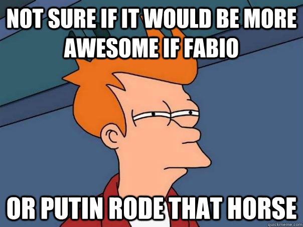 not sure if it would be more awesome if fabio or putin rode  - Futurama Fry