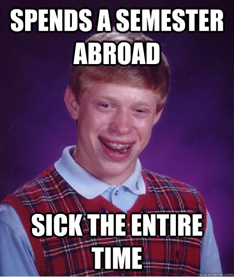 spends a semester abroad sick the entire time - Bad Luck Brian