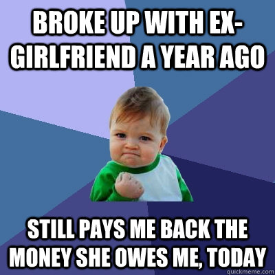 broke up with exgirlfriend a year ago still pays me back th - Success Kid