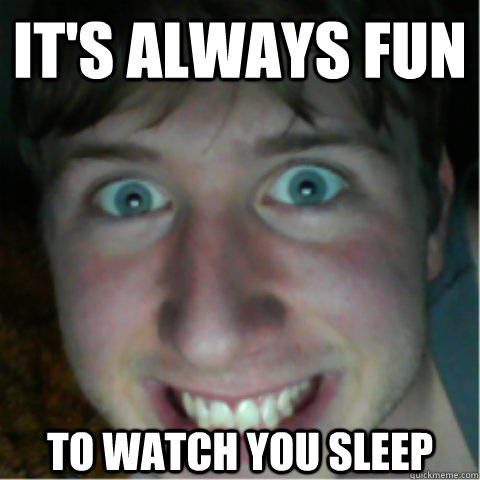 its always fun to watch you sleep - Creeper Friend