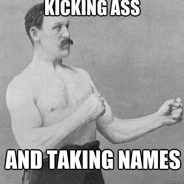 kicking ass and taking names - overly manly man