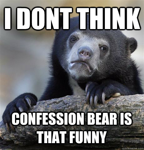i dont think confession bear is that funny - Confession Bear