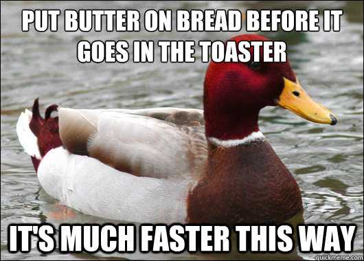 put butter on bread before it goes in the toaster its much - Malicious Advice Mallard