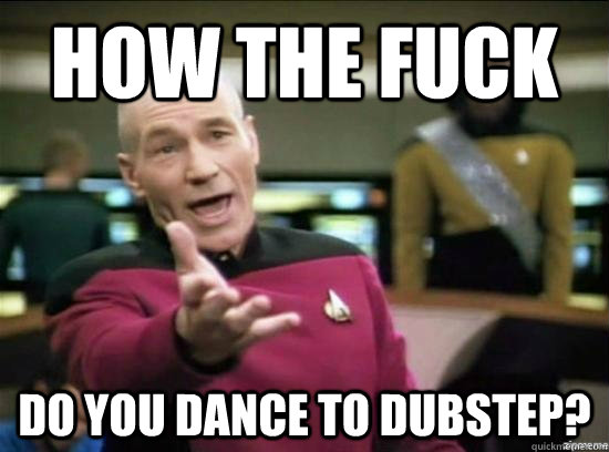 how the fuck do you dance to dubstep - Annoyed Picard HD