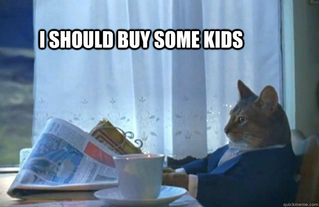 i should buy some kids - Sophisticated Cat