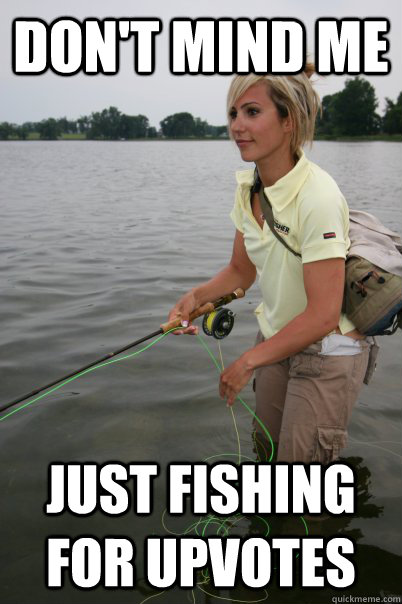 dont mind me just fishing for upvotes -
