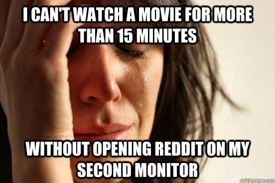 i cant watch a movie for more than 15 minutes without openi - First World Problems